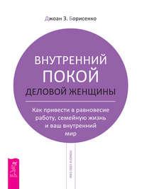 Джоан З. Борисенко, Н. В. Федянина Внутренний покой деловой женщины. Как привести в равновесие работу, семейную жизнь и ваш внутренний мир