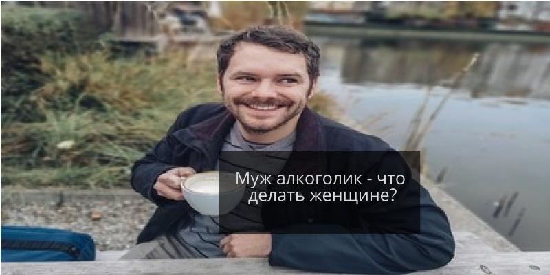 Муж алкоголик - что делать женщине? 20 cоветов психолога